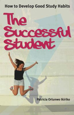 The Successful Student: How to Develop Good Study Habits - Ikiriko, Patricia Orlunwo
