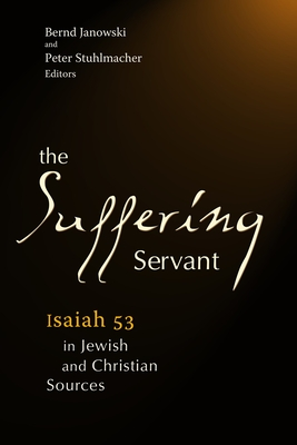 The Suffering Servant: Isaiah 53 in Jewish and Christian Sources - Stuhlmacher, Peter (Editor)