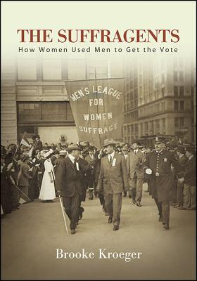 The Suffragents: How Women Used Men to Get the Vote - Kroeger, Brooke