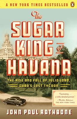 The Sugar King of Havana: The Rise and Fall of Julio Lobo, Cuba's Last Tycoon - Rathbone, John Paul
