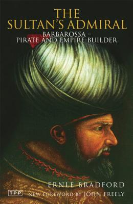 The Sultan's Admiral: Barbarossa - Pirate and Empire-Builder - Bradford, Ernle, and Freely, John, Professor (Foreword by)