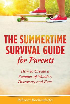 The Summertime Survival Guide for Parents: How to Create a Summer of Wonder, Discovery and Fun! - Kochenderfer, Rebecca