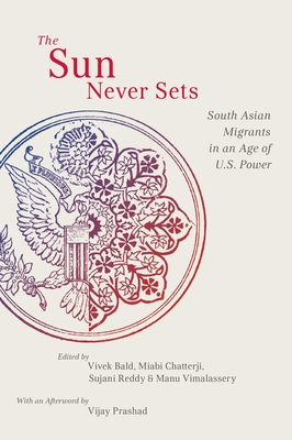 The Sun Never Sets: South Asian Migrants in an Age of U.S. Power - Bald, Vivek (Editor), and Chatterji, Miabi (Editor), and Reddy, Sujani (Editor)