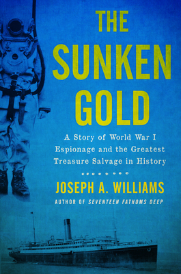 The Sunken Gold: A Story of World War I Espionage and the Greatest Treasure Salvage in History - Williams, Joseph A