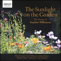The Sunlight on the Garden: The Songs of Stephen Wilkinson - Anna Markland-Crookes (piano); Clare Wilkinson (mezzo-soprano); Ian Buckle (piano); James Gilchrist (tenor);...