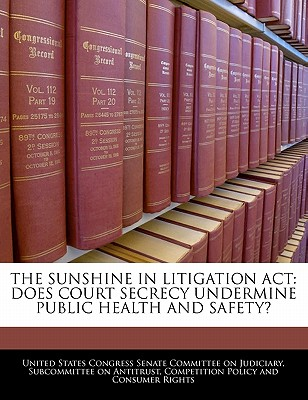 The Sunshine in Litigation ACT: Does Court Secrecy Undermine Public Health and Safety? - United States Congress Senate Committee (Creator)