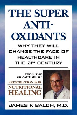 The Super Anti-Oxidants: Why They Will Change the Face of Healthcare in the 21st Century - Balch, James F, M.D.