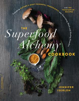 The Superfood Alchemy Cookbook: Transform Nature's Most Powerful Ingredients Into Nourishing Meals and Healing Remedies - Iserloh, Jennifer