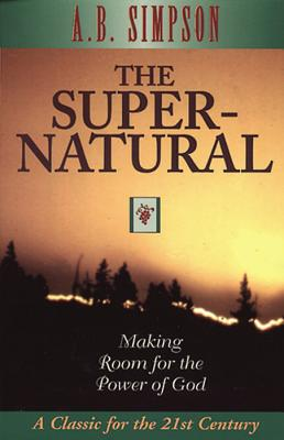 The Supernatural: Making Room for the Power of God - Simpson, A B