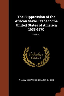 The Suppression of the African Slave Trade to the United States of America 1638-1870; Volume I - Du Bois, William Edward Burghardt