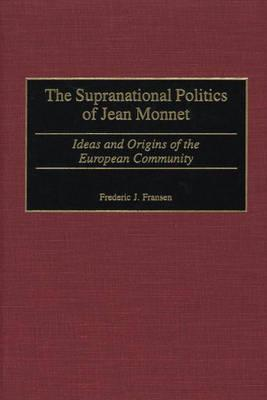 The Supranational Politics of Jean Monnet: Ideas and Origins of the European Community - Fransen, Frederic J
