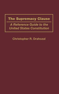 The Supremacy Clause: A Reference Guide to the United States Constitution - Drahozal, Christophe R