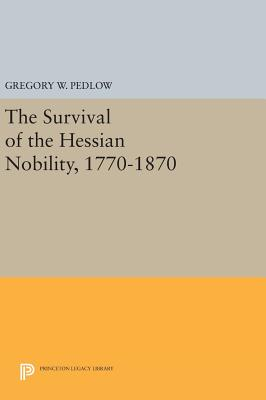 The Survival of the Hessian Nobility, 1770-1870 - Pedlow, Gregory W.