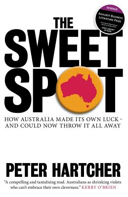 The Sweet Spot: How Australia Made Its Own Luck - and Could Now Throw it All Away - Hartcher, Peter