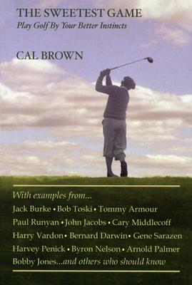 The Sweetest Game: Play Golf by Your Better Instincts - Brown, Cal