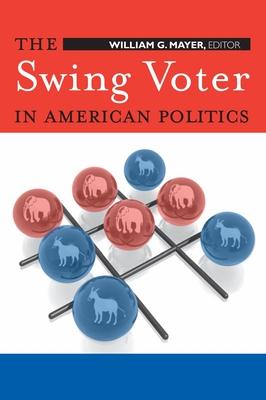 The Swing Voter in American Politics - Mayer, William G (Editor)