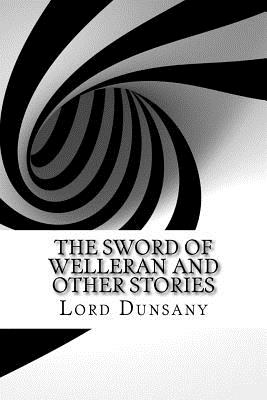 The Sword of Welleran and Other Stories - Dunsany, Edward John Moreton, Lord