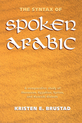 The Syntax of Spoken Arabic: A Comparative Study of Moroccan, Egyptian, Syrian, and Kuwaiti Dialects - Brustad, Kristen