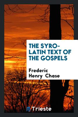 The Syro-Latin Text of the Gospels - Chase, Frederic Henry