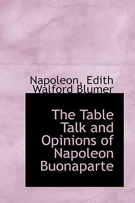 The Table Talk and Opinions of Napoleon Buonaparte - Edith Walford Blumer, Napoleon