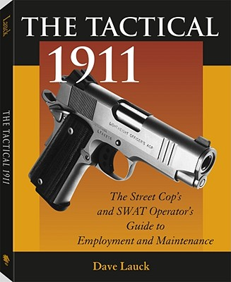 The Tactical 1911: The Street Cop's and Swat Operator's Guide to Employment and Maintenance - Lauck, Dave