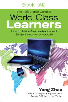 The Take-Action Guide to World Class Learners Book 1: How to Make Personalization and Student Autonomy Happen - Zhao, Yong, and Tavangar, Homa S, and McCarren, Emily E