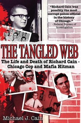 The Tangled Web: The Life and Death of Richard Cain - Chicago Cop and Mafia Hitman - Cain, Michael J