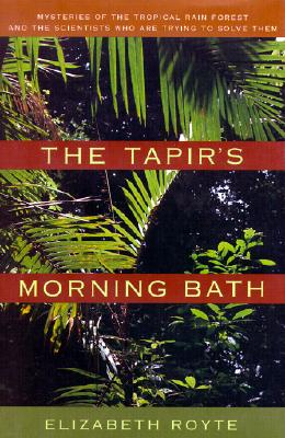 The Tapir's Morning Bath: Mysteries of the Tropical Rain Forest and the Scientists Who Are Trying to Solve Them - Royte, Elizabeth