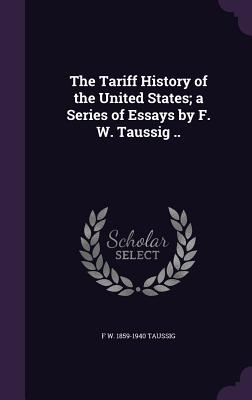 The Tariff History of the United States; A Series of Essays by F. W. Taussig .. - Taussig, F W 1859-1940