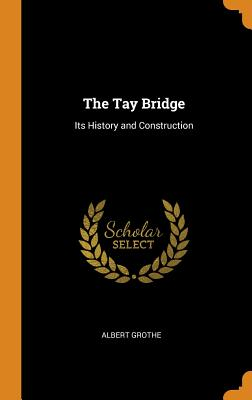 The Tay Bridge: Its History and Construction - Grothe, Albert