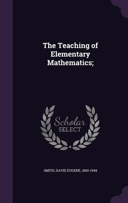 The Teaching of Elementary Mathematics; - Smith, David Eugene 1860-1944 (Creator)