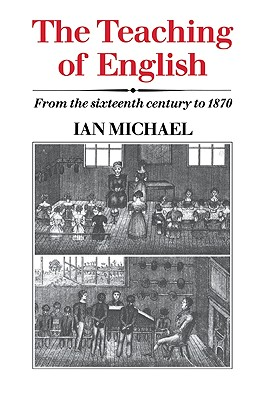 The Teaching of English: From the Sixteenth Century to 1870 - Michael, Ian, and Ian, Michael