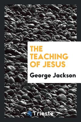 The Teaching of Jesus - Jackson, George, Sir