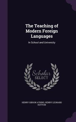 The Teaching of Modern Foreign Languages: In School and University - Atkins, Henry Gibson, and Hutton, Henry Leonard