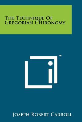 The Technique of Gregorian Chironomy - Carroll, Joseph Robert