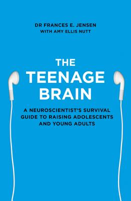 The Teenage Brain: A Neuroscientist's Survival Guide to Raising Adolescents and Young Adults - Jensen, Frances E.