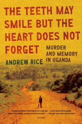 The Teeth May Smile But the Heart Does Not Forget: Murder and Memory in Uganda - Rice, Andrew