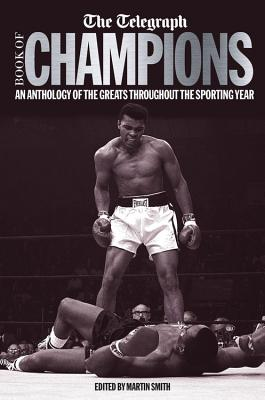 The Telegraph Book of Champions: An Anthology of the Greats Throughout the Sporting Year - Smith, Martin (Editor), and The Telegraph (Editor)