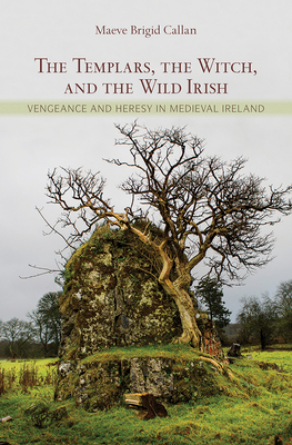 The Templars, the Witch, and the Wild Irish: Vengeance and Heresy in Medieval Ireland - Callan, Maeve Brigid