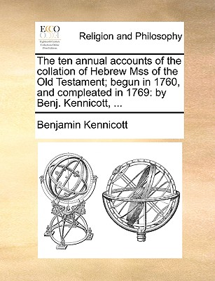 The Ten Annual Accounts of the Collation of Hebrew Mss of the Old Testament; Begun in 1760, and Compleated in 1769: By Benj. Kennicott, ... - Kennicott, Benjamin