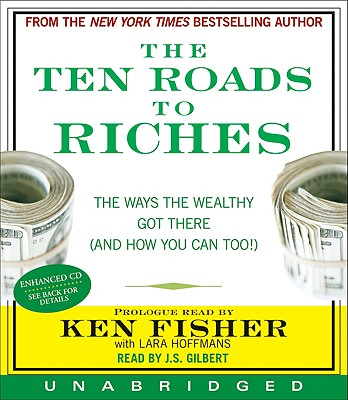 The Ten Roads to Riches: The Ways the Wealthy Got There (and How You Can Too!) - Fisher, Ken (Read by), and Gilbert, J S (Read by)