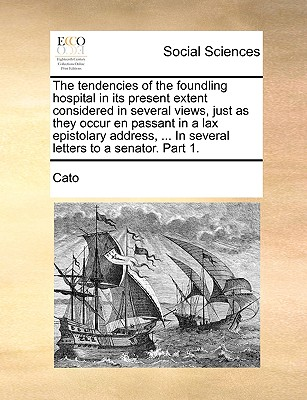 The Tendencies of the Foundling Hospital in Its Present Extent Considered in Several Views, Just as They Occur En Passant in a Lax Epistolary Address, ... in Several Letters to a Senator. Part 1. - Cato