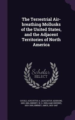 The Terrestrial Air-Breathing Mollusks of the United States, and the Adjacent Territories of North America - Gould, Augustus a 1805-1866, and Binney, W G 1833-1909, and Binney, Amos
