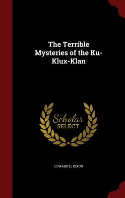 The Terrible Mysteries of the Ku-Klux-Klan - Dixon, Edward H