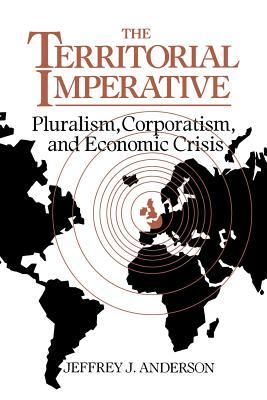 The Territorial Imperative: Pluralism, Corporatism and Economic Crisis - Anderson, Jeffrey J