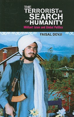 The Terrorist in Search of Humanity: Militant Islam and Global Politics - Devji, Faisal, Dr.