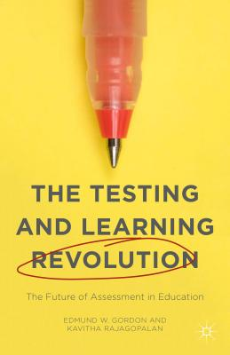 The Testing and Learning Revolution: The Future of Assessment in Education - Rajagopalan, Kavitha, and Gordon, Edmund W