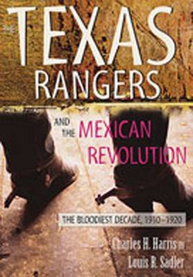 The Texas Rangers and the Mexican Revolution: The Bloodiest Decade, 1910-1920 - Harris, Charles H, III, and Sadler, Louis R