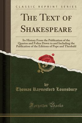 The Text of Shakespeare: Its History from the Publication of the Quartos and Folios Down to and Including the Publication of the Editions of Pope and Theobald (Classic Reprint) - Lounsbury, Thomas Raynesford