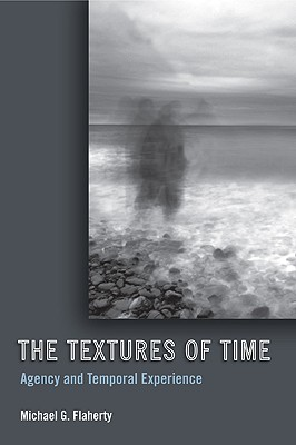 The Textures of Time: Agency and Temporal Experience - Flaherty, Michael G, Professor